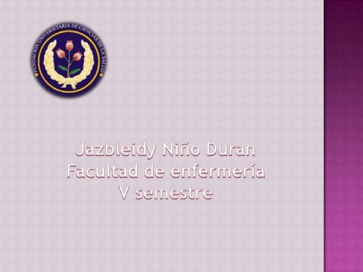 Jazbleidy Niño Duran<br />Facultad de enfermería<br />V semestre<br />