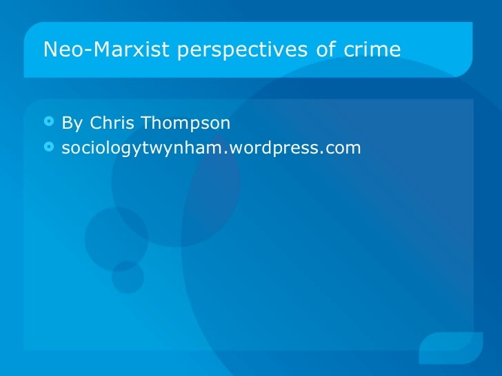 Neo-Marxist perspectives of crime <ul><li>By Chris Thompson </li></ul><ul><li>sociologytwynham.wordpress.com </li></ul>