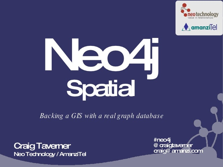 Neo4j Spatial #neo4j @craigtaverner craig@amanzi.com  Backing a GIS with a real graph database Craig Taverner Neo Technolo...