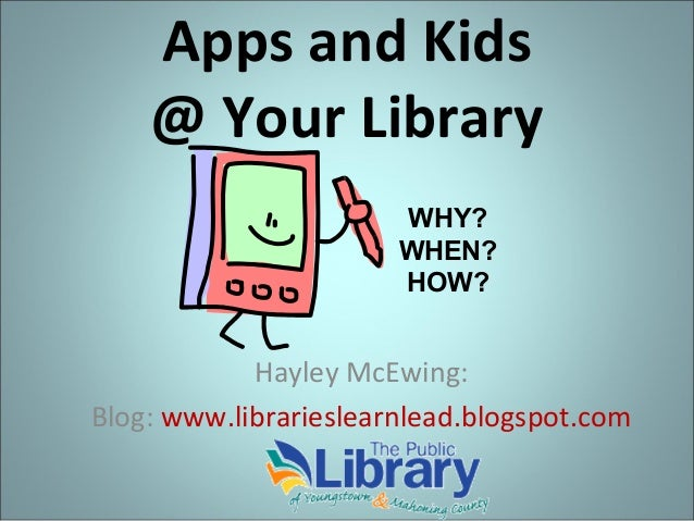 Apps and Kids @ Your Library WHY? WHEN? HOW?  Hayley McEwing: Blog: www.librarieslearnlead.blogspot.com