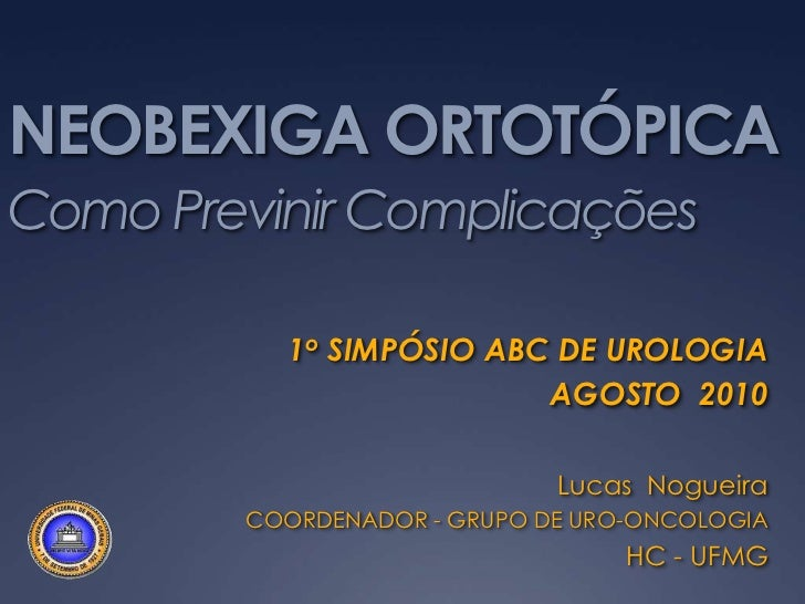 NEOBEXIGA ORTOTÓPICAComo Previnir Complicações          1o SIMPÓSIO ABC DE UROLOGIA                         AGOSTO 2010   ...