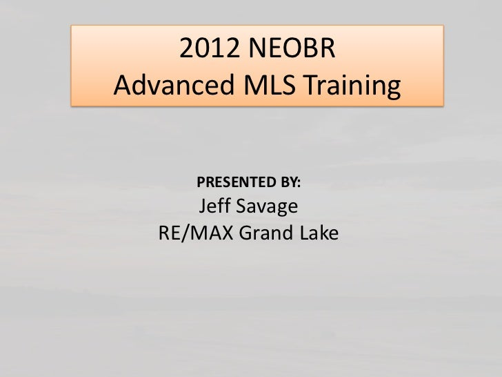 2012 NEOBRAdvanced MLS Training      PRESENTED BY:      Jeff Savage   RE/MAX Grand Lake
