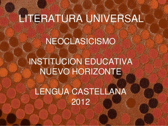 LITERATURA UNIVERSAL    NEOCLASICISMO INSTITUCION EDUCATIVA    NUEVO HORIZONTE  LENGUA CASTELLANA         2012