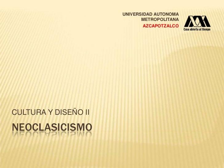 NEOCLASIcismo<br />CULTURA Y DISEÑO II<br />UNIVERSIDAD AUTONOMA METROPOLITANA<br />AZCAPOTZALCO<br />