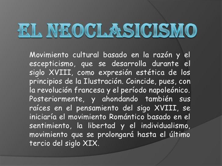 El Neoclasicismo<br />Movimiento cultural basado en la razón y el escepticismo, que se desarrolla durante el siglo XVIII, ...