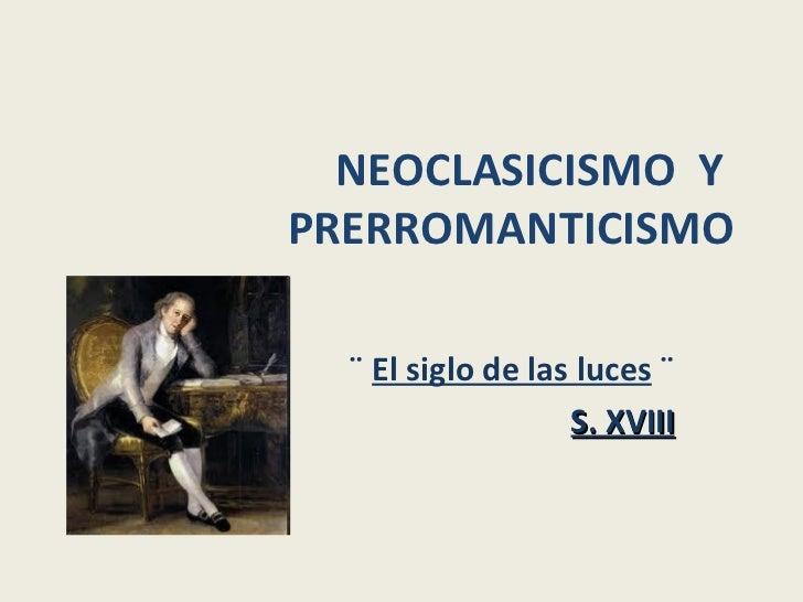 NEOCLASICISMO  Y  PRERROMANTICISMO ¨  El siglo de las luces  ¨ S. XVIII