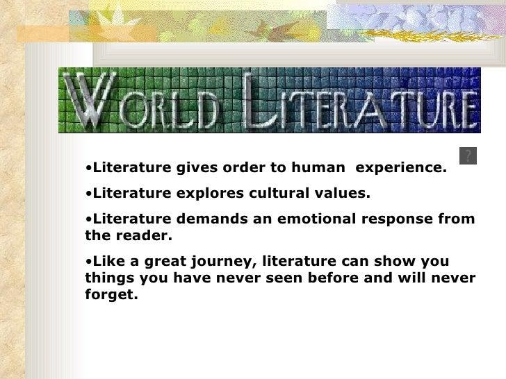 <ul><li>Literature gives order to human  experience. </li></ul><ul><li>Literature explores cultural values.  </li></ul><ul...