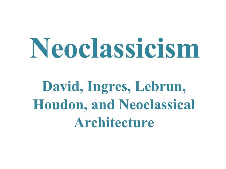 Neoclassicism David, Ingres, Lebrun, Houdon, and Neoclassical Architecture