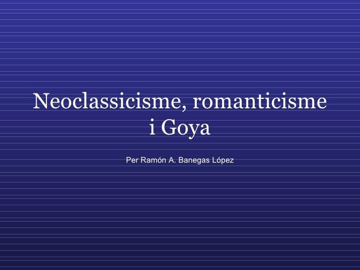 Neoclassicisme, romanticisme i Goya Per Ramón A. Banegas López