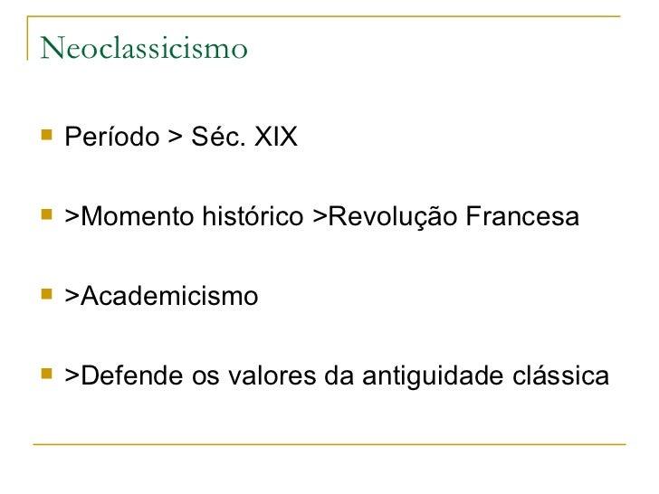 Neoclassicismo <ul><li>Período > Séc. XIX </li></ul><ul><li>>Momento histórico >Revolução Francesa </li></ul><ul><li>>Acad...