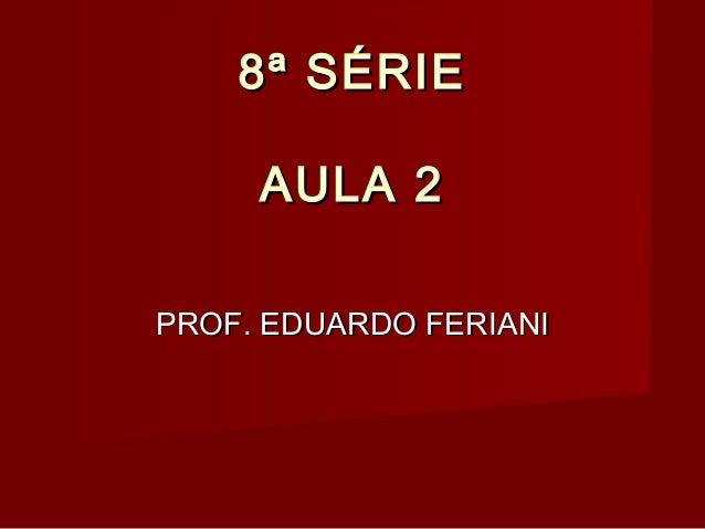 8ª SÉRIE8ª SÉRIE AULA 2AULA 2 PROF. EDUARDO FERIANIPROF. EDUARDO FERIANI