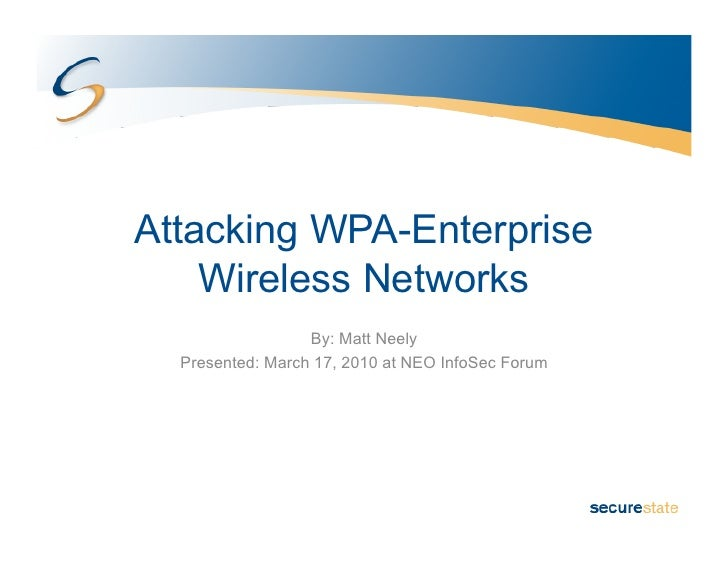 Attacking WPA-Enterprise     Wireless Networks                   By: Matt Neely   Presented: March 17, 2010 at NEO InfoSec...