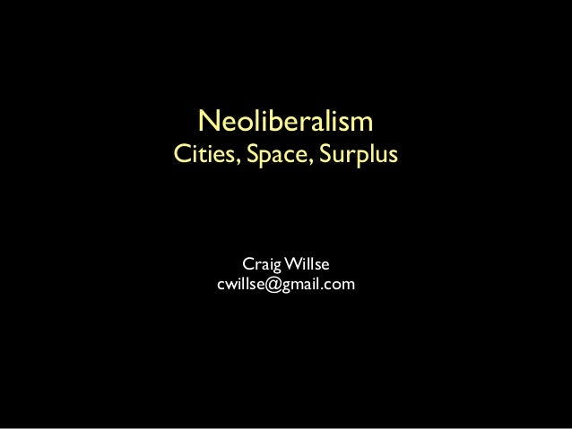 Craig Willse cwillse@gmail.com Neoliberalism Cities, Space, Surplus