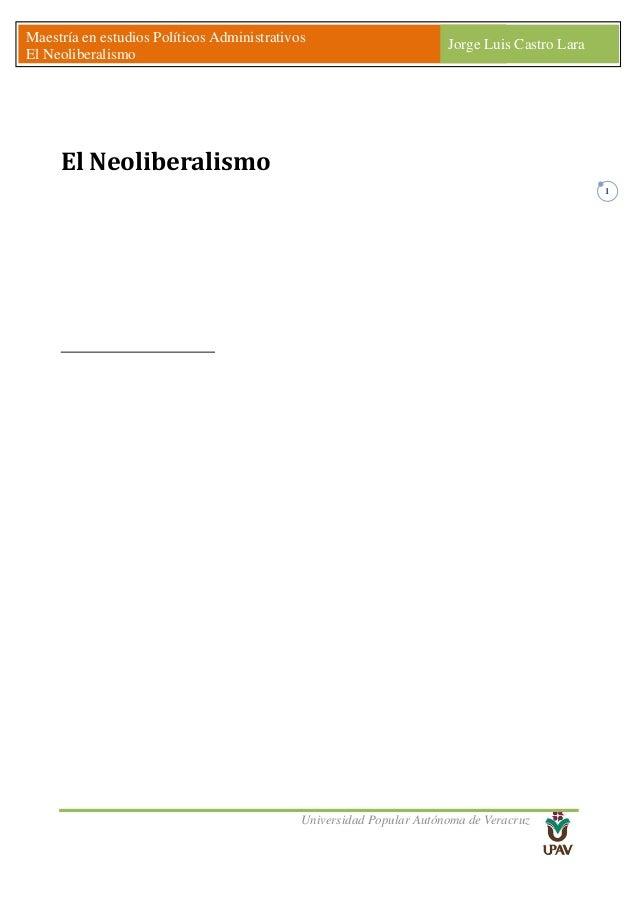 Universidad Popular Autónoma de Veracruz Maestría en estudios Políticos Administrativos El Neoliberalismo Jorge Luis Castr...