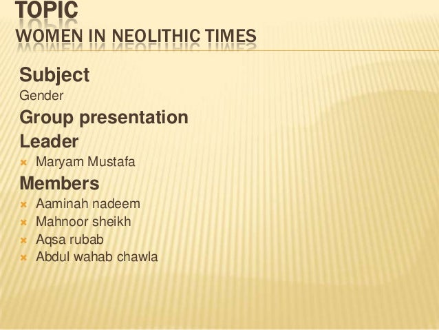 TOPIC WOMEN IN NEOLITHIC TIMES Subject Gender Group presentation Leader  Maryam Mustafa Members  Aaminah nadeem  Mahnoo...