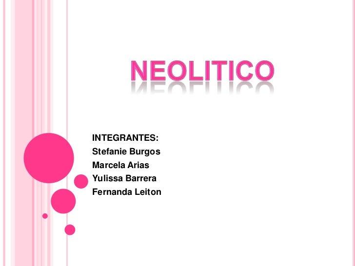 neolitico<br />INTEGRANTES:<br />Stefanie Burgos<br />Marcela Arias<br />Yulissa Barrera<br />Fernanda Leiton<br />