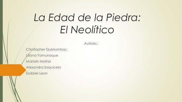 La Edad de la Piedra: El Neolítico Autores : Christopher Quisirumbay. Liliana Yamunaque Manolo Molina Alexandra Saquicela ...