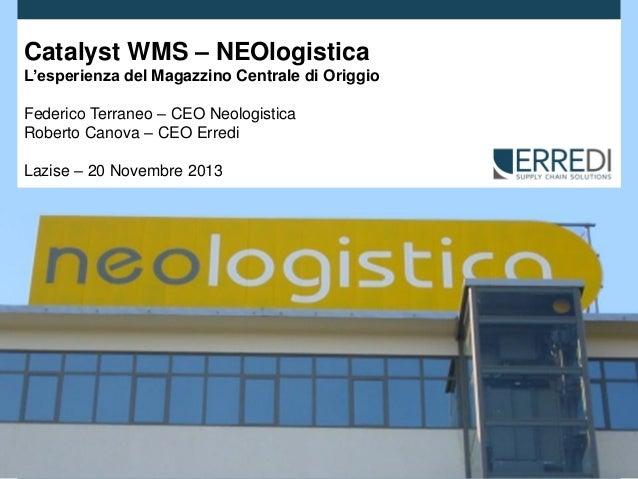 Catalyst WMS – NEOlogistica L'esperienza del Magazzino Centrale di Origgio Federico Terraneo – CEO Neologistica Roberto Ca...