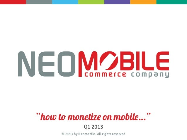 """how to monetize on mobile...""                   Q1 2013      © 2013 by Neomobile. All rights reserved"
