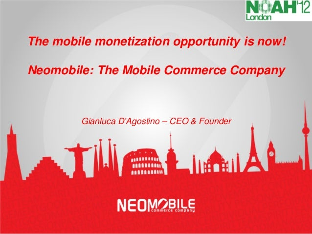 The mobile monetization opportunity is now!Neomobile: The Mobile Commerce Company         Gianluca D'Agostino – CEO & Foun...
