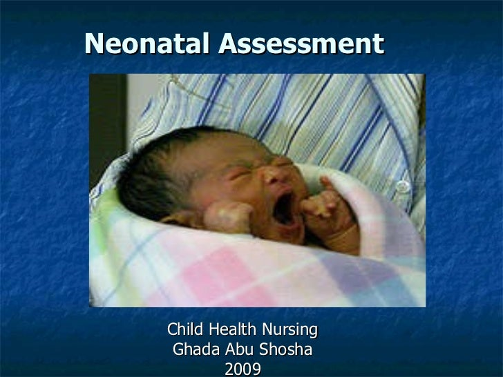 Neonatal Assessment  Child Health Nursing Ghada Abu Shosha 2009