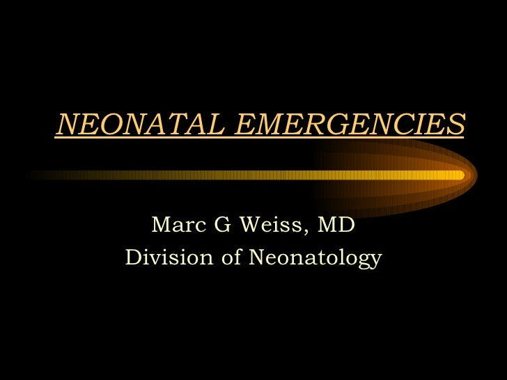NEONATAL EMERGENCIES Marc G Weiss, MD Division of Neonatology
