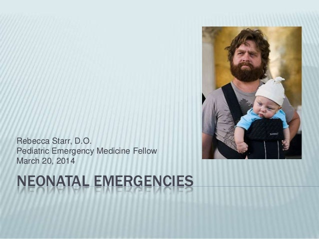 NEONATAL EMERGENCIES Rebecca Starr, D.O. Pediatric Emergency Medicine Fellow March 20, 2014