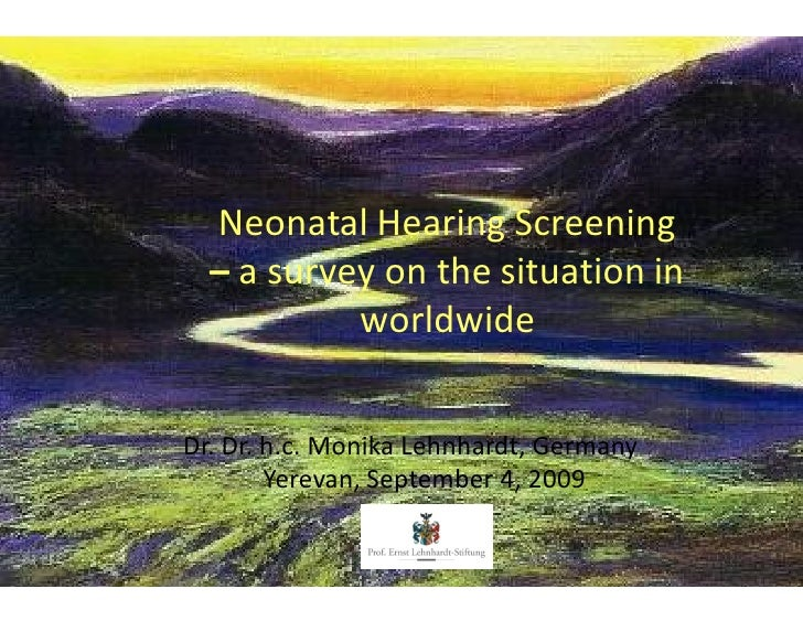 Neonatal Hearing Screening    a survey on the situation in           worldwide  Dr. Dr. h.c. Monika Lehnhardt, Germany    ...