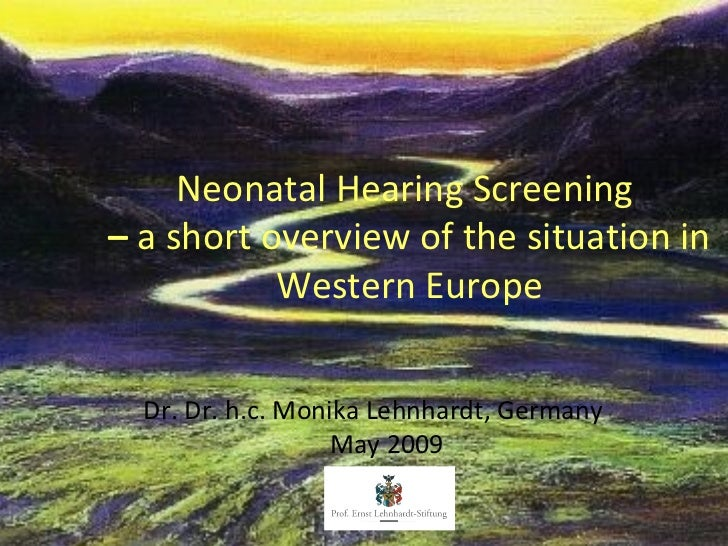 Neonatal Hearing Screening– a short overview of the situation in           Western Europe  Dr. Dr. h.c. Monika Lehnhardt, ...