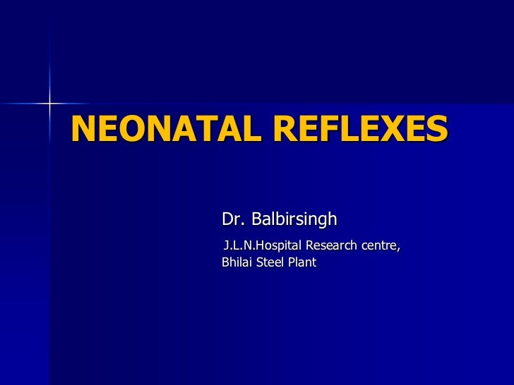 NEONATAL REFLEXES      Dr. Balbirsingh      J.L.N.Hospital Research centre,      Bhilai Steel Plant