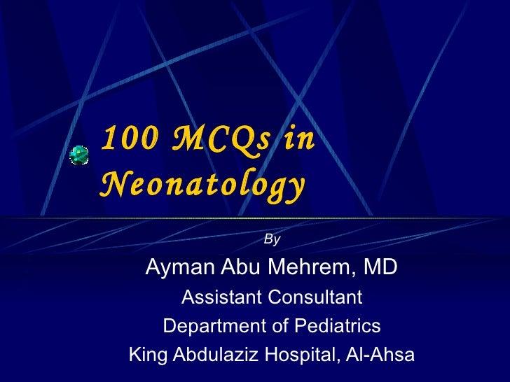 100 MCQs in Neonatology By Ayman Abu Mehrem, MD Assistant Consultant Department of Pediatrics King Abdulaziz Hospital, Al-...