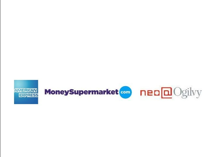 Background•   Neo@Ogilvy management of American Express affiliate programme from    2009•   MoneySupermarket is UKs leadin...