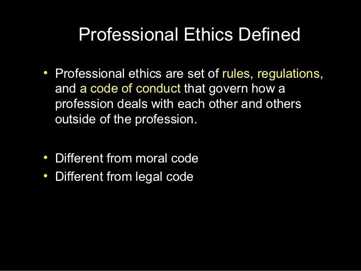 """define professional ethics Professional values and ethics paper learning team b gen/200 frank marino define values and ethics """"values are reflected in decisions the repetition of values in decisions shows the existence of a virtue (and strengthens it), and the body of virtues shapes a character which gives consistency to subsequent decisions until a conduct is defined."""