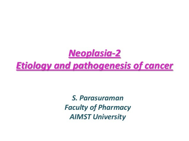 Neoplasia-2 Etiology and pathogenesis of cancer S. Parasuraman Faculty of Pharmacy AIMST University