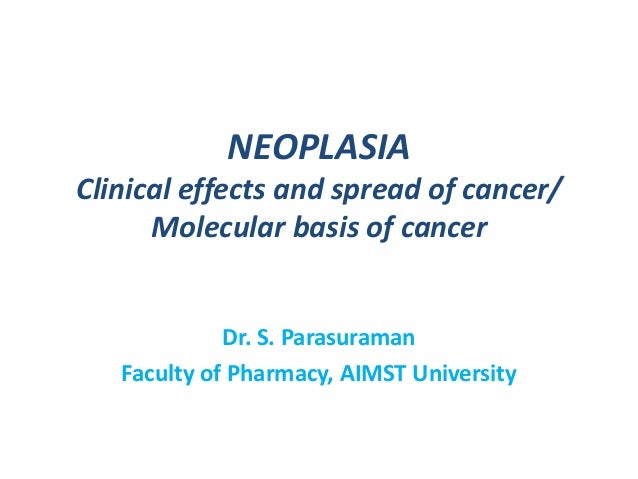 NEOPLASIA Clinical effects and spread of cancer/ Molecular basis of cancer  Dr. S. Parasuraman Faculty of Pharmacy, AIMST ...