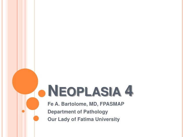 Neoplasia 4<br />Fe A. Bartolome, MD, FPASMAP<br />Department of Pathology<br />Our Lady of Fatima University<br />