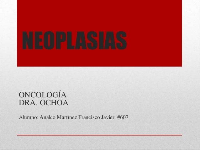 NEOPLASIAS ONCOLOGÍA DRA. OCHOA Alumno: Analco Martínez Francisco Javier #607