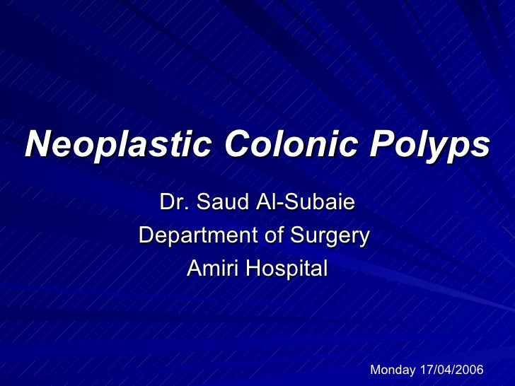 Neoplastic Colonic Polyps Dr. Saud Al-Subaie Department of Surgery  Amiri Hospital Monday 17/04/2006