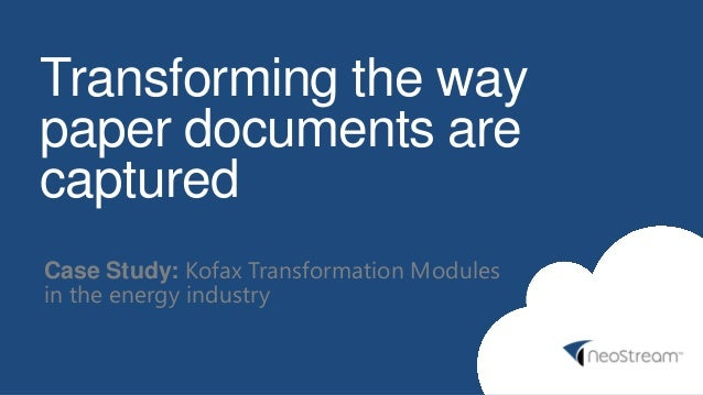Transforming the way paper documents are captured Case Study: Kofax Transformation Modules in the energy industry