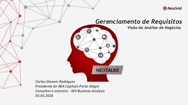 Carlos Giovani Rodrigues Presidente do IIBA Capítulo Porto Alegre 05.05.2016 Gerenciamento de Requisitos (Visão da Análise...