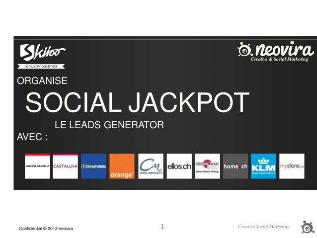 1Confidential © 2012 neovira Creative Social Marketing ORGANISE SOCIAL JACKPOT LE LEADS GENERATOR AVEC : Creative & Social...