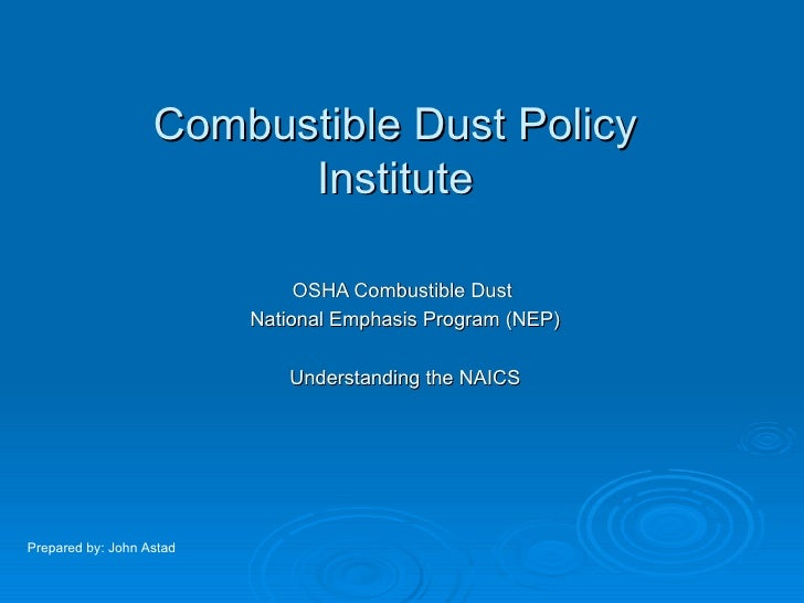 Combustible Dust Policy Institute OSHA Combustible Dust  National Emphasis Program (NEP) Understanding the NAICS Prepared ...