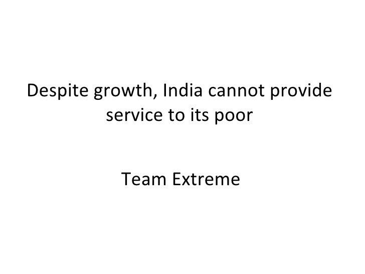 Despite growth, India cannot provide service to its poor <ul><li>Team Extreme </li></ul>