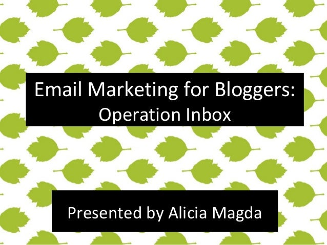 Email Marketing for Bloggers: Operation Inbox  Presented by Alicia Magda