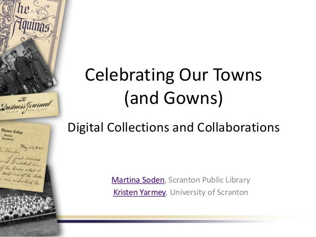 Celebrating Our Towns (and Gowns) Digital Collections and Collaborations Martina Soden, Scranton Public Library Kristen Ya...
