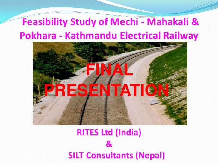Feasibility Study of Mechi - Mahakali &Pokhara - Kathmandu Electrical Railway         FINAL     PRESENTATION            RI...