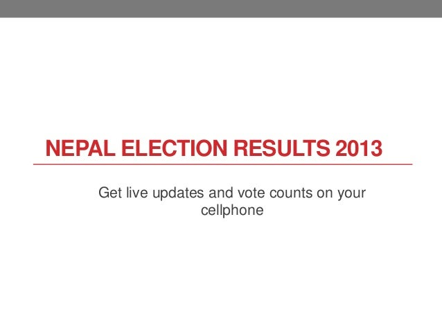 NEPAL ELECTION RESULTS 2013 Get live updates and vote counts on your cellphone