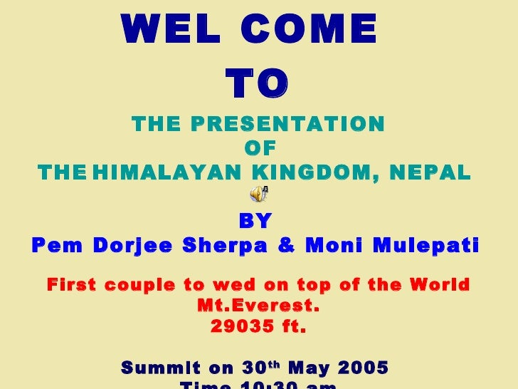 WEL COME  TO THE PRESENTATION   OF THE   HIMALAYAN KINGDOM, NEPAL  BY   Pem Dorjee Sherpa & Moni Mulepati   First couple t...
