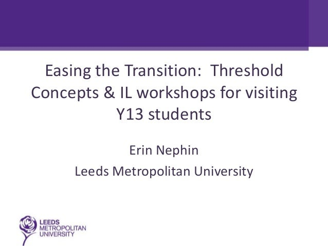 Easing the Transition: ThresholdConcepts & IL workshops for visiting           Y13 students             Erin Nephin     Le...