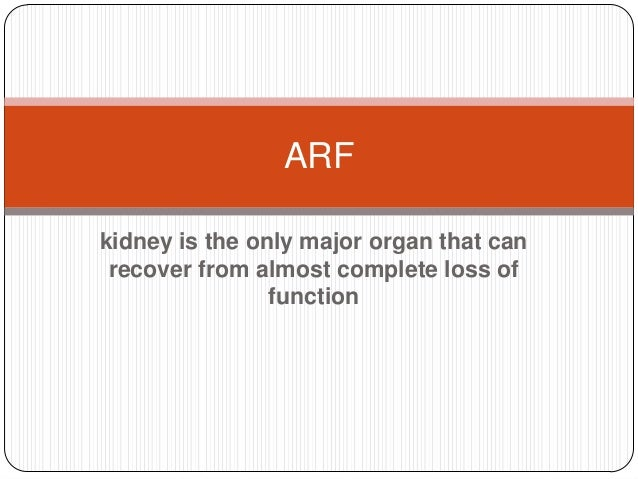 ARF kidney is the only major organ that can recover from almost complete loss of function